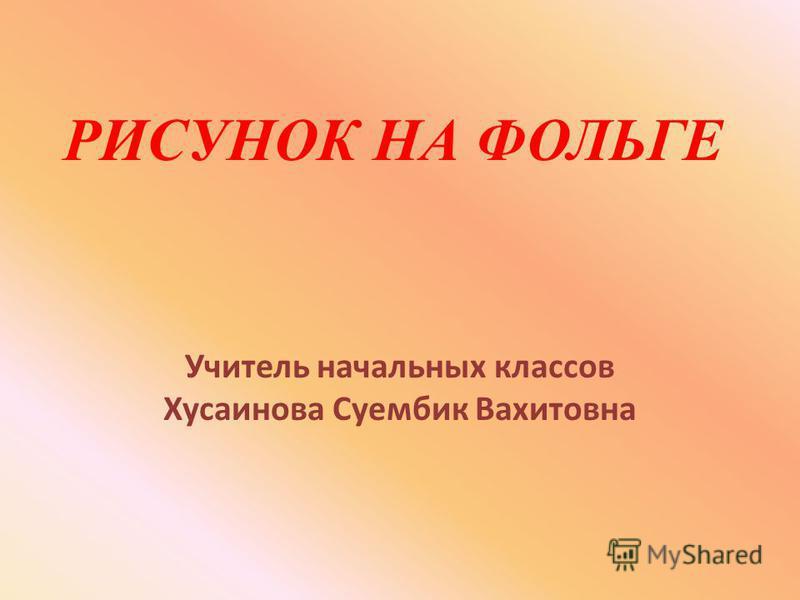 РИСУНОК НА ФОЛЬГЕ Учитель начальных классов Хусаинова Суембик Вахитовна