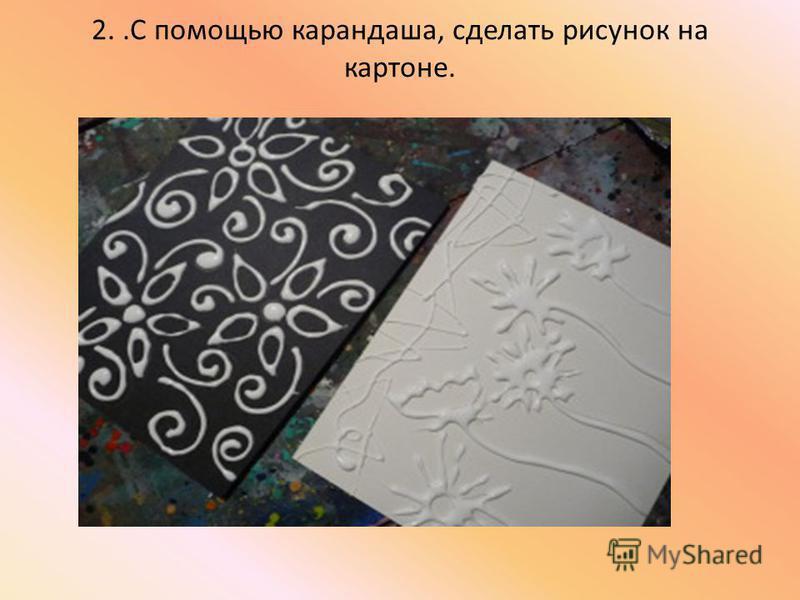 2..С помощью карандаша, сделать рисунок на картоне.