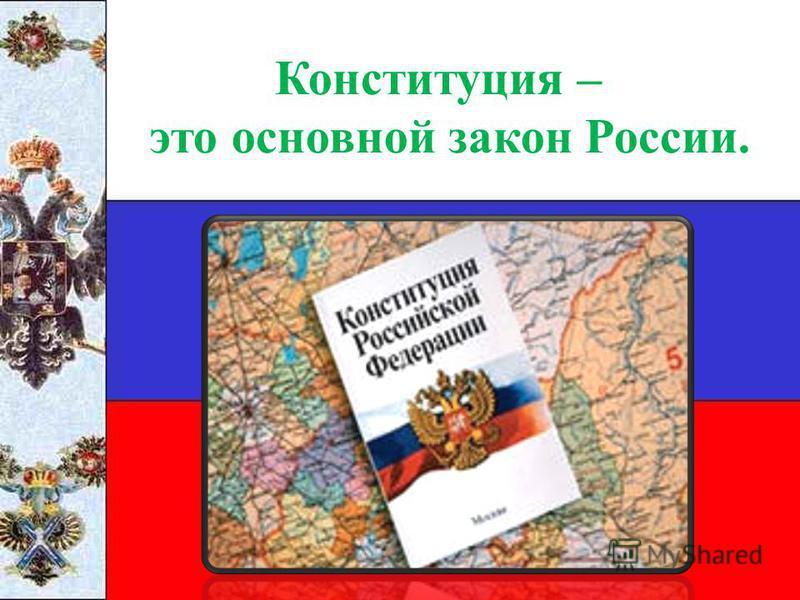 Конституция – это основной закон России.
