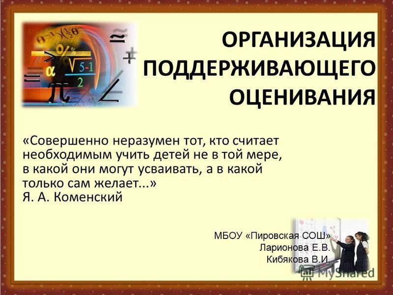 ОРГАНИЗАЦИЯ ПОДДЕРЖИВАЮЩЕГО ОЦЕНИВАНИЯ «Совершенно неразумен тот, кто считает необходимым учить детей не в той мере, в какой они могут усваивать, а в какой только сам желает...» Я. А. Коменский МБОУ «Пировская СОШ» Ларионова Е.В. Кибякова В.И.