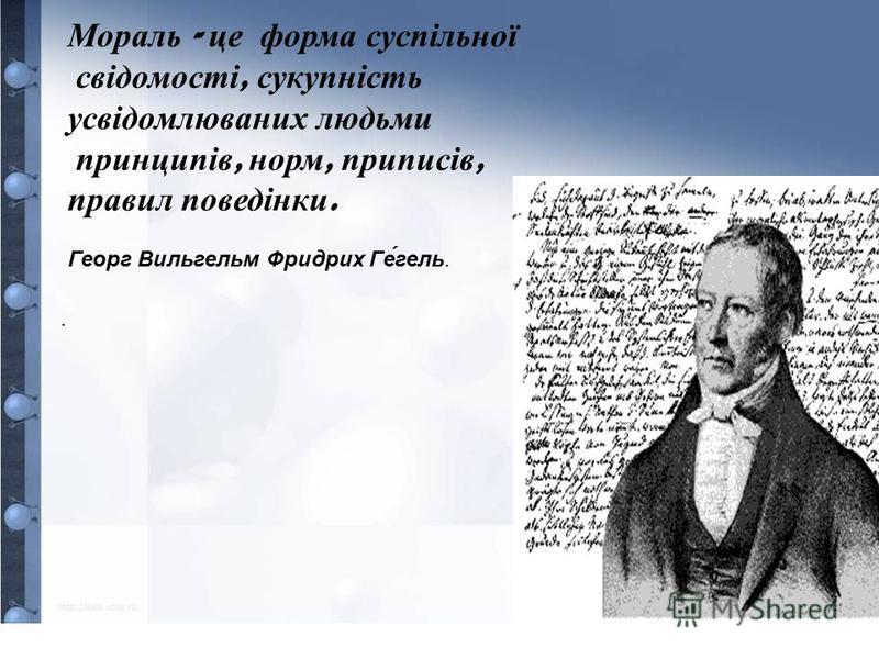 Мораль - ц е ф орма с успільної с відомості, с укупність усвідомлюваних л юдьми п ринципів, н орм, п риписів, правил п оведінки. Георг Вильгельм Фридрих Гегель..