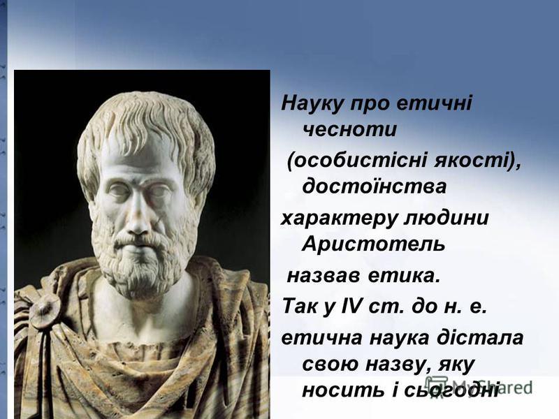 Науку про етичні чесноти (особистісні якості), достоїнства характеру людини Аристотель назвав етика. Так у IV ст. до н. е. етична наука дістала свою назву, яку носить і сьогодні