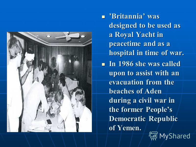 Britannia was designed to be used as a Royal Yacht in peacetime and as a hospital in time of war. Britannia was designed to be used as a Royal Yacht in peacetime and as a hospital in time of war. In 1986 she was called upon to assist with an evacuati