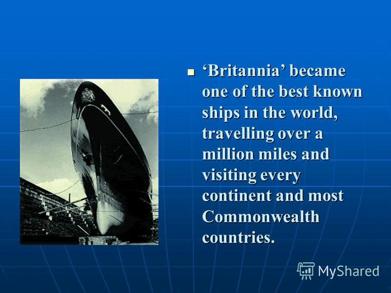 Britannia became one of the best known ships in the world, travelling over a million miles and visiting every continent and most Commonwealth countries. Britannia became one of the best known ships in the world, travelling over a million miles and vi