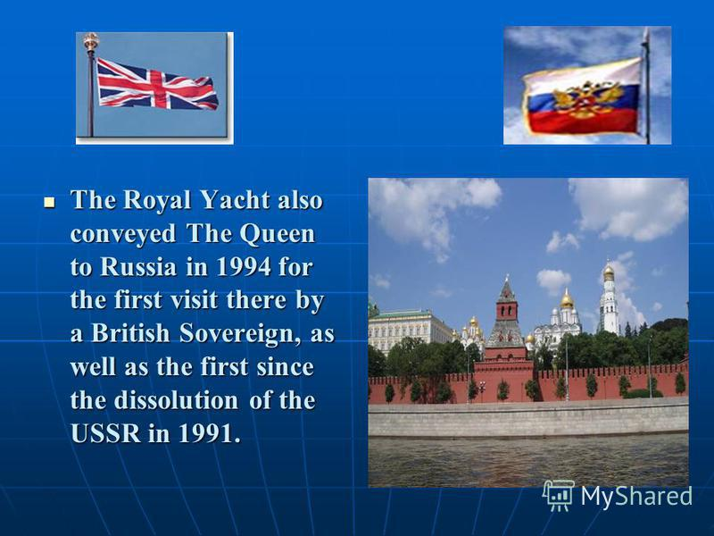 The Royal Yacht also conveyed The Queen to Russia in 1994 for the first visit there by a British Sovereign, as well as the first since the dissolution of the USSR in 1991. The Royal Yacht also conveyed The Queen to Russia in 1994 for the first visit