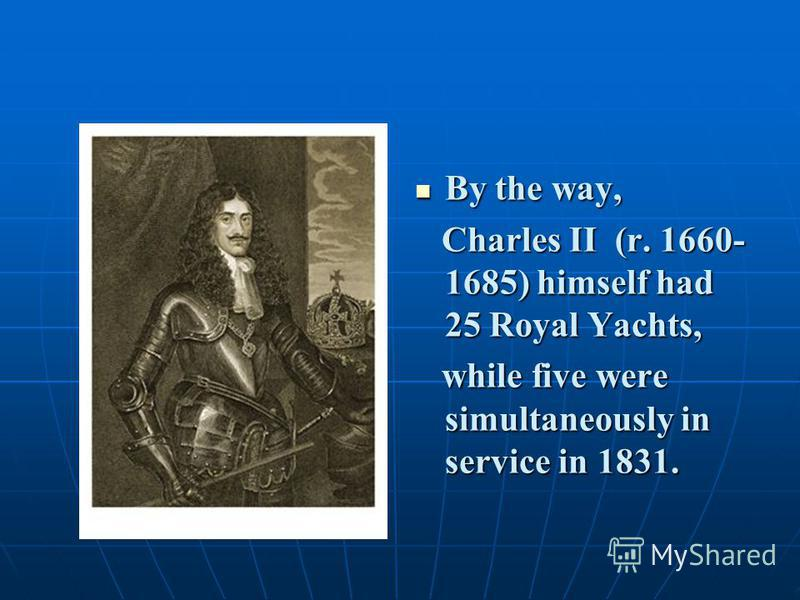 By the way, By the way, Charles II (r. 1660- 1685) himself had 25 Royal Yachts, Charles II (r. 1660- 1685) himself had 25 Royal Yachts, while five were simultaneously in service in 1831. while five were simultaneously in service in 1831.