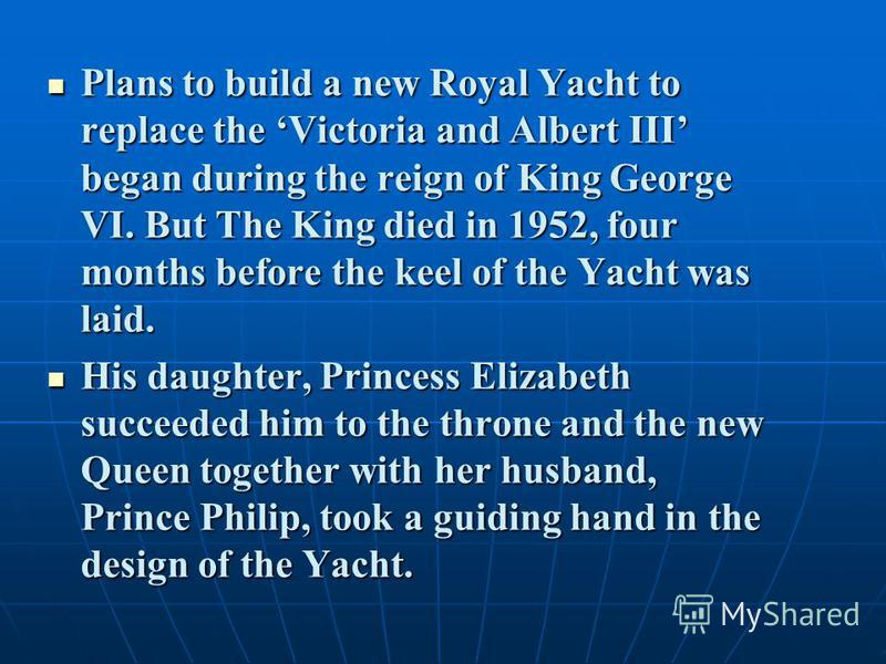 Plans to build a new Royal Yacht to replace the Victoria and Albert III began during the reign of King George VI. But The King died in 1952, four months before the keel of the Yacht was laid. Plans to build a new Royal Yacht to replace the Victoria a