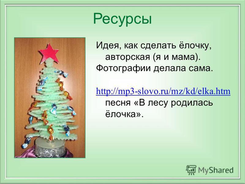Ресурсы Идея, как сделать ёлочку, авторская (я и мама). Фотографии делала сама. http://mp3-slovo.ru/mz/kd/elka.htm http://mp3-slovo.ru/mz/kd/elka.htm песня «В лесу родилась ёлочка».