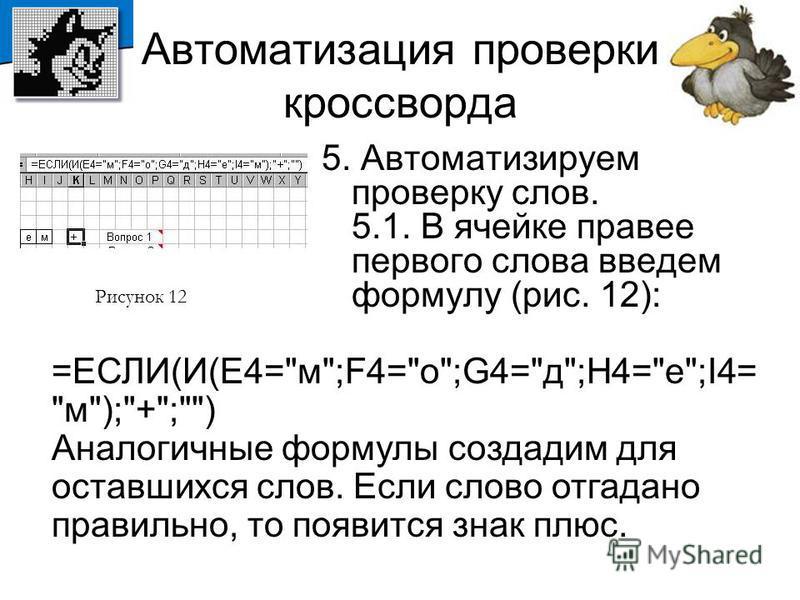 Автоматизация проверки кроссворда 5. Автоматизируем проверку слов. 5.1. В ячейке правее первого слова введем формулу (рис. 12): Рисунок 12 =ЕСЛИ(И(E4=
