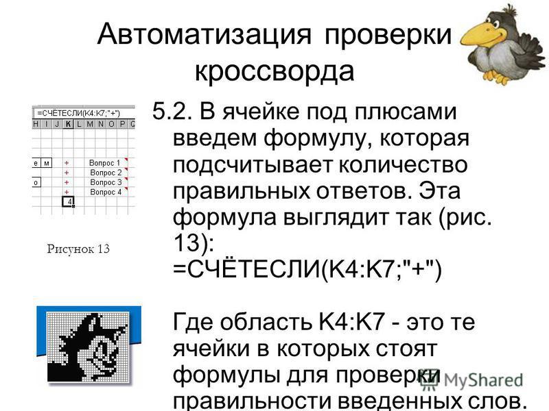 Автоматизация проверки кроссворда 5.2. В ячейке под плюсами введем формулу, которая подсчитывает количество правильных ответов. Эта формула выглядит так (рис. 13): =СЧЁТЕСЛИ(K4:K7;