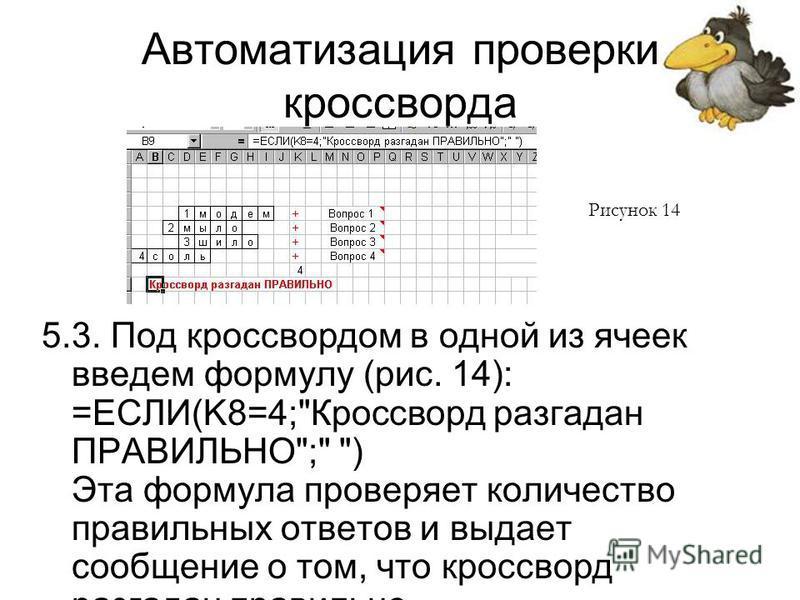 Автоматизация проверки кроссворда 5.3. Под кроссвордом в одной из ячеек введем формулу (рис. 14): =ЕСЛИ(K8=4;