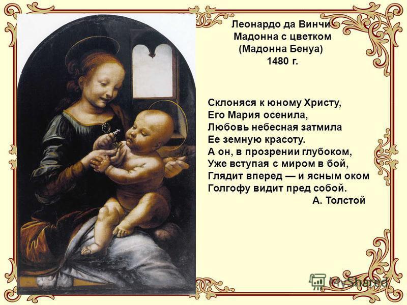 Леонардо да Винчи Мадонна с цветком (Мадонна Бенуа) 1480 г. Склоняся к юному Христу, Его Мария осенила, Любовь небесная затмила Ее земную красоту. А он, в прозрении глубоком, Уже вступая с миром в бой, Глядит вперед и ясным оком Голгофу видит пред со