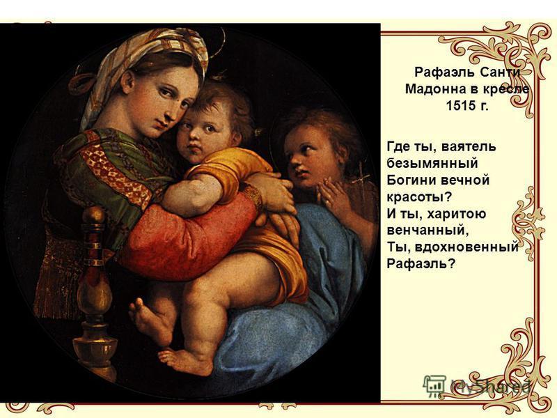 Рафаэль Санти Мадонна в кресле 1515 г. Где ты, ваятель безымянный Богини вечной красоты? И ты, харитою венчанный, Ты, вдохновенный Рафаэль?