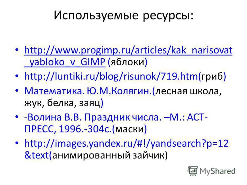 Используемые ресурсы: http://www.progimp.ru/articles/kak_narisovat _yabloko_v_GIMP (яблоки) http://www.progimp.ru/articles/kak_narisovat _yabloko_v_GIMP http://luntiki.ru/blog/risunok/719.htm(гриб) Математика. Ю.М.Колягин.(лесная школа, жук, белка, з