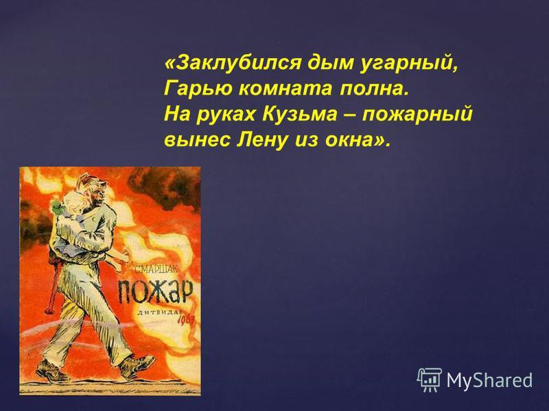 «Заклубился дым угарный, Гарью комната полна. На руках Кузьма – пожарный вынес Лену из окна».