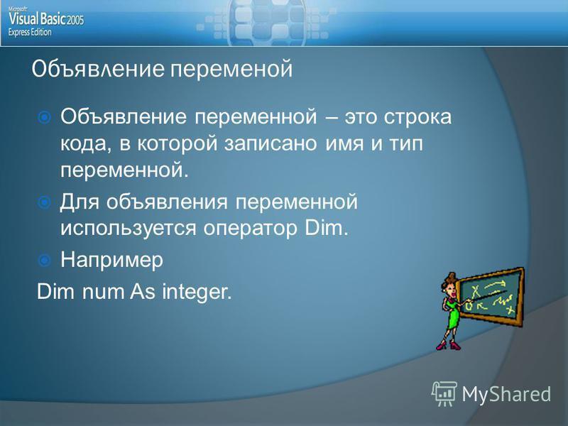 Объявление переменой Объявление переменной – это строка кода, в которой записано имя и тип переменной. Для объявления переменной используется оператор Dim. Например Dim num As integer.