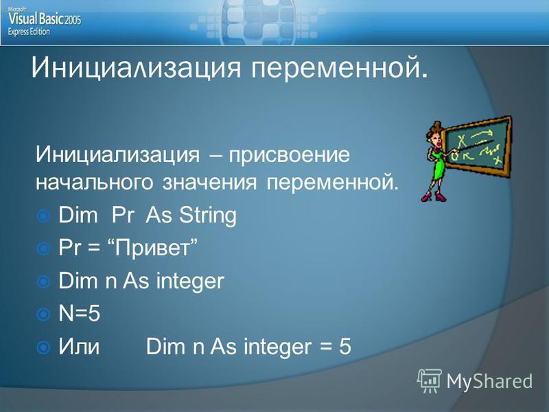 Инициализация переменной. Инициализация – присвоение начального значения переменной. Dim Pr As String Pr = Привет Dim n As integer N=5 Или Dim n As integer = 5