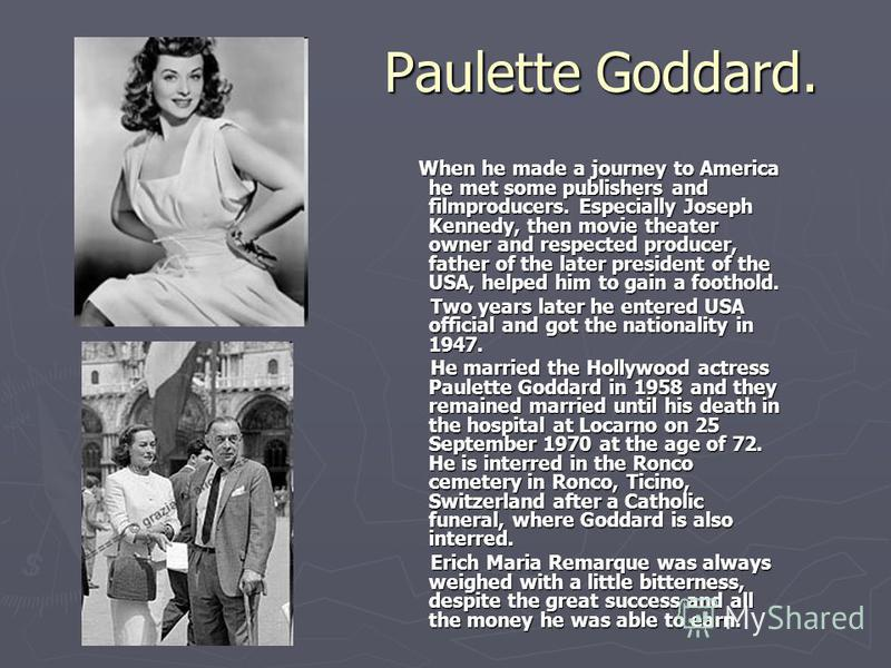 Paulette Goddard. When he made a journey to America he met some publishers and filmproducers. Especially Joseph Kennedy, then movie theater owner and respected producer, father of the later president of the USA, helped him to gain a foothold. Two yea