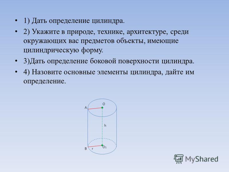 1) Дать определение силиндра. 2) Укажите в природе, технике, архитектуре, среди окружающих вас предметов объекты, имеющие силиндрическую форму. 3)Дать определение боковой поверхности силиндра. 4) Назовите основные элементы силиндра, дайте им определе