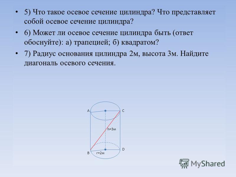 5) Что такое осевое сечение силиндра? Что представляет собой осевое сечение силиндра? 6) Может ли осевое сечение силиндра быть (ответ обоснуйте): а) трапецией; б) квадратом? 7) Радиус основания силиндра 2 м, высота 3 м. Найдите диагональ осевого сече