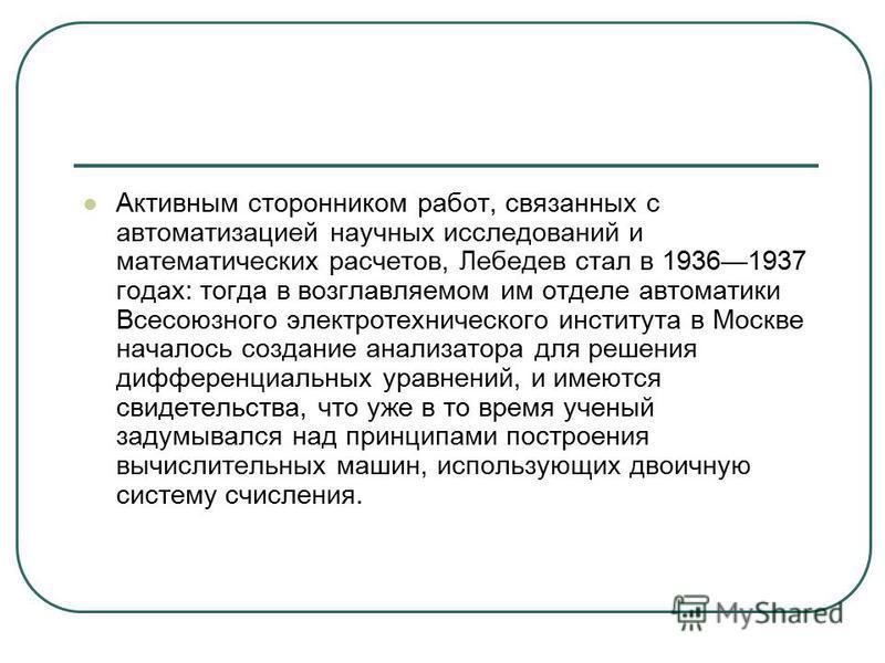 Активным сторонником работ, связанных с автоматизацией научных исследований и математических расчетов, Лебедев стал в 19361937 годах: тогда в возглавляемом им отделе автоматики Всесоюзного электротехнического института в Москве началось создание анал