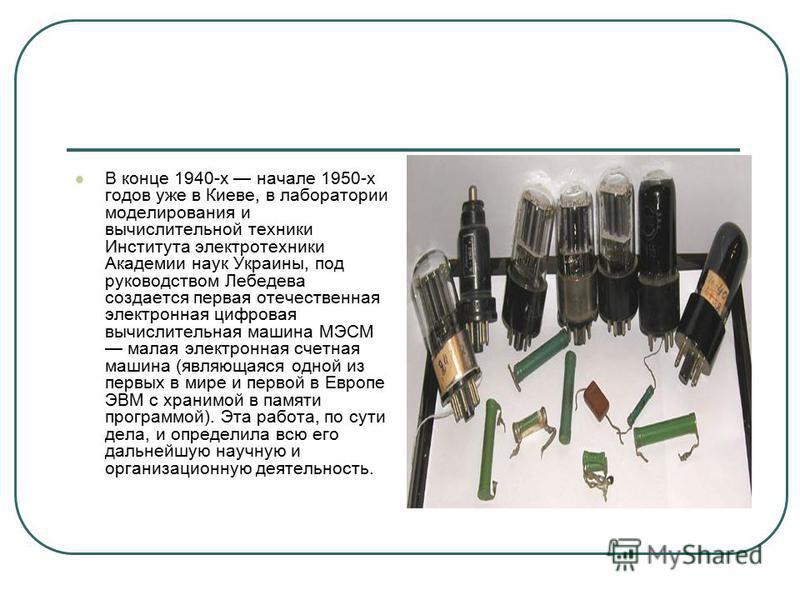 В конце 1940-х начале 1950-х годов уже в Киеве, в лаборатории моделирования и вычислительной техники Института электротехники Академии наук Украины, под руководством Лебедева создается первая отечественная электронная цифровая вычислительная машина М