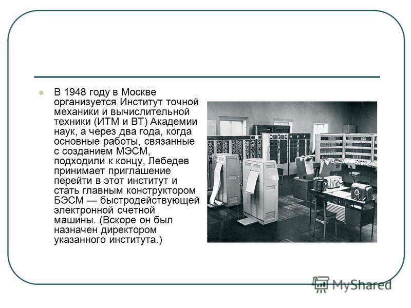 В 1948 году в Москве организуется Институт точной механики и вычислительной техники (ИТМ и ВТ) Академии наук, а через два года, когда основные работы, связанные с созданием МЭСМ, подходили к концу, Лебедев принимает приглашение перейти в этот институ