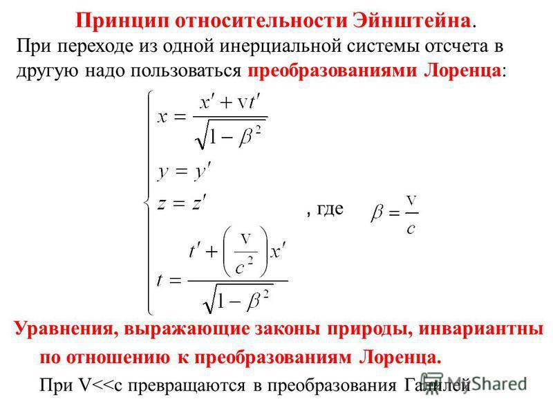 Принцип относительности Эйнштейна. При переходе из одной инерциальной системы отсчета в другую надо пользоваться преобразованиями Лоренца:, где Уравнения, выражающие законы природы, инвариантны по отношению к преобразованиям Лоренца. При V<<c превращ