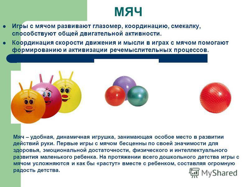 МЯЧ Игры с мячом развивают глазомер, координацию, смекалку, способствуют общей двигательной активности. Координация скорости движения и мысли в играх с мячом помогают формированию и активизации речемыслительных процессов. Мяч – удобная, динамичная иг