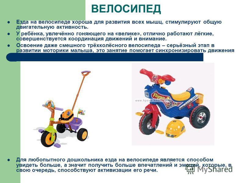 ВЕЛОСИПЕД Езда на велосипеде хороша для развития всех мышц, стимулируют общую двигательную активность. У ребёнка, увлечённо гоняющего на «великие», отлично работают лёгкие, совершенствуется координация движений и внимание. Освоение даже смешного трёх