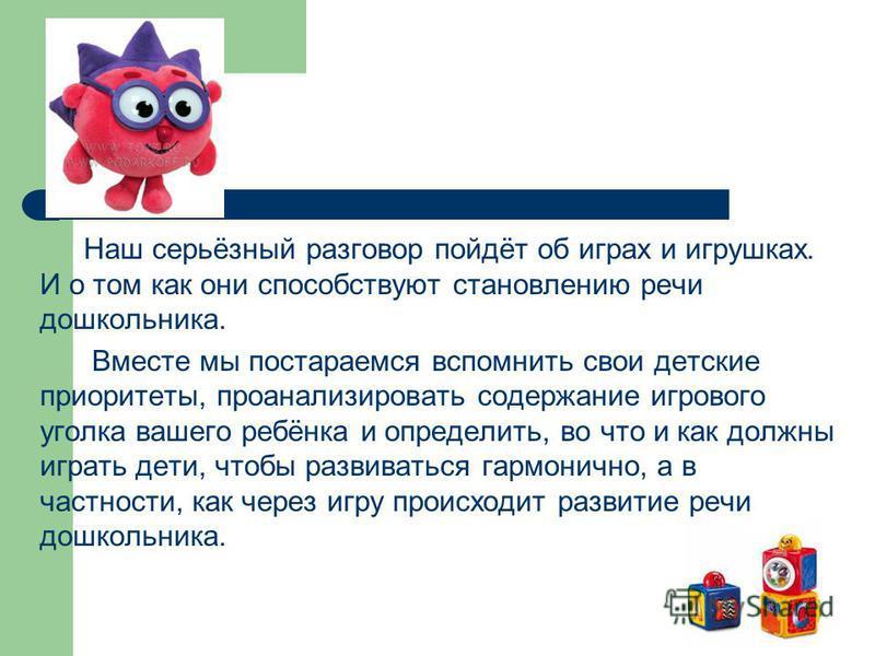 Наш серьёзный разговор пойдёт об играх и игрушках. И о том как они способствуют становлению речи дошкольника. Вместе мы постараемся вспомнить свои детские приоритеты, проанализировать содержание игрового уголка вашего ребёнка и определить, во что и к