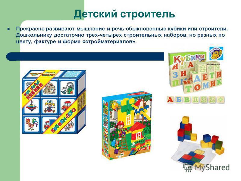Детский строитель Прекрасно развивают мышление и речь обыкновенные кубики или строители. Дошкольнику достаточно трех-четырех строительных наборов, но разных по цвету, фактуре и форме «стройматериалов».