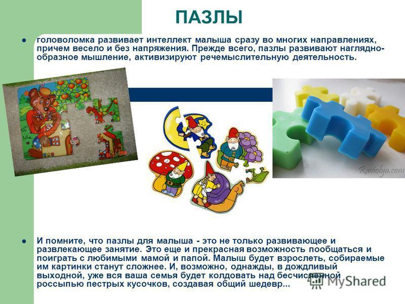 ПАЗЛЫ головоломка развивает интеллект малыша сразу во многих направлениях, причем весело и без напряжения. Прежде всего, пазлы развивают наглядно- образное мышление, активизируют речемыслительную деятельность. И помните, что пазлы для малыша - это не