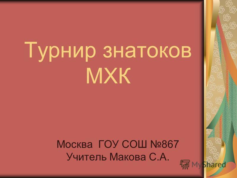 Турнир знатоков МХК Москва ГОУ СОШ 867 Учитель Макова С.А.