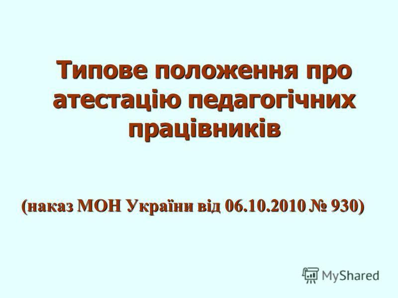 Типове положення про атестацію педагогічних працівників (наказ МОН України від 06.10.2010 930)