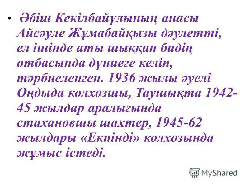 Әбіш Кекілбайұлының анасы Айсәуле Жұмабайқызы дәулетті, ел ішінде аты шыққан бидің отбасында дүниеге келіп, тәрбиеленген. 1936 жылы әуелі Оңдыда колхозшы, Таушықта 1942- 45 жылдар аралығында стахановшы шахтер, 1945-62 жылдары «Екпінді» колхозында жұм