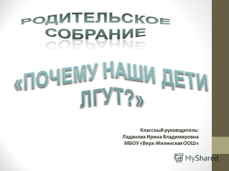 Классный руководитель: Ладанова Ирина Владимировна МБОУ «Верх-Жилинская ООШ»