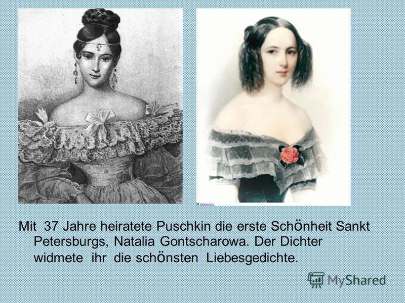 Mit 37 Jahre heiratete Puschkin die erste Sch ö nheit Sankt Petersburgs, Natalia Gontscharowa. Der Dichter widmete ihr die sch ö nsten Liebesgedichte.