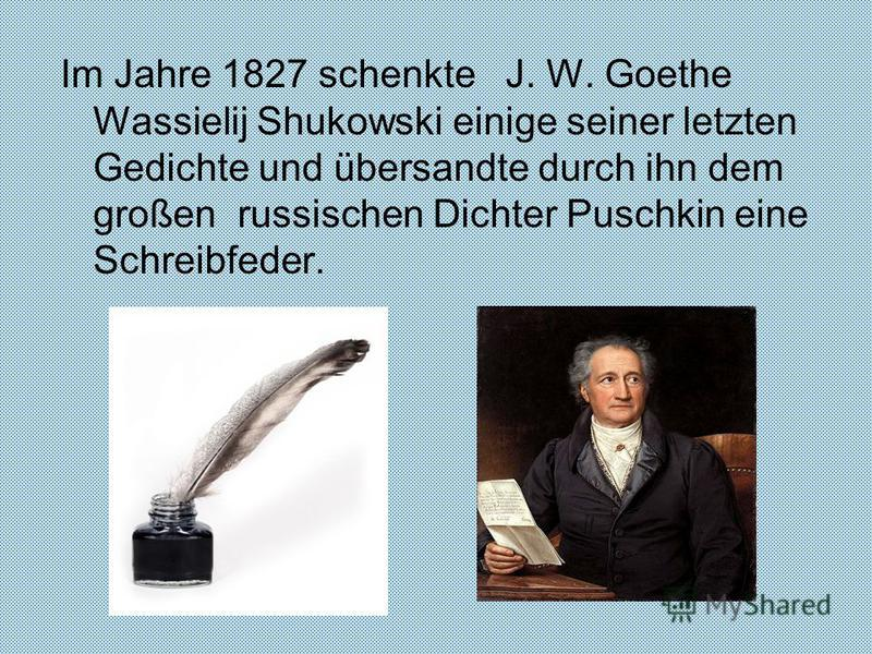 Im Jahre 1827 schenkte J. W. Goethe Wassielij Shukowski einige seiner letzten Gedichte und übersandte durch ihn dem großen russischen Dichter Puschkin eine Schreibfeder.