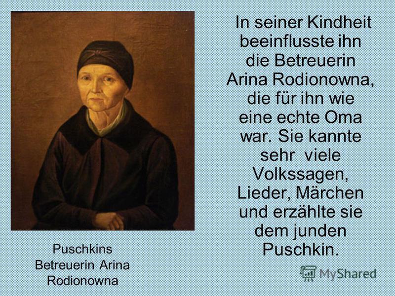 Puschkins Betreuerin Arina Rodionowna In seiner Kindheit beeinflusste ihn die Betreuerin Arina Rodionowna, die für ihn wie eine echte Oma war. Sie kannte sehr viele Volkssagen, Lieder, Märchen und erzählte sie dem junden Puschkin.