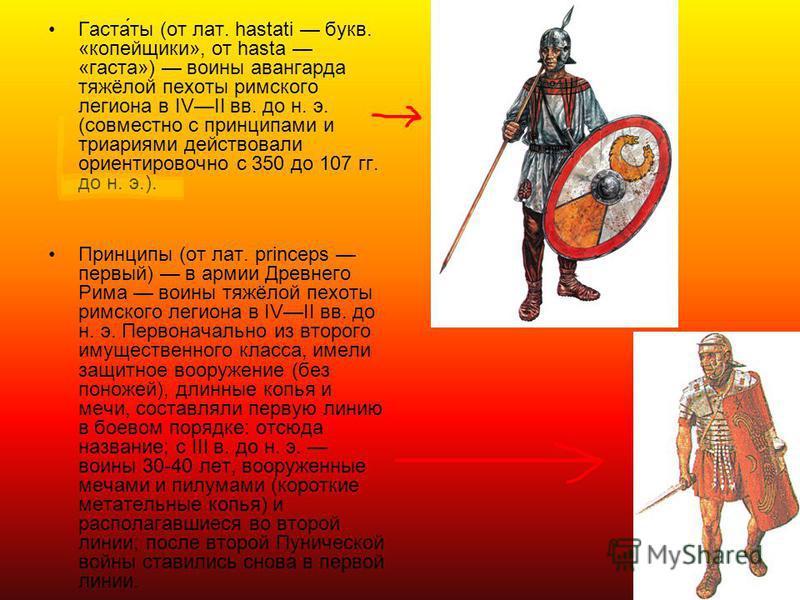 Гаста́ты (от лат. hastati букв. «копейщики», от hasta «каста») воины авангарда тяжёлой пехоты римского легиона в IVII вв. до н. э. (совместно с принципами и три ариями действовали ориентировочно с 350 до 107 гг. до н. э.). Принципы (от лат. princeps