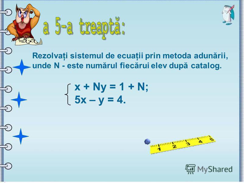 Rezolvaţi sistemul de ecuaţii prin metoda adunării, unde N - este numărul fiecărui elev după catalog. x + Ny = 1 + N; 5x – y = 4.