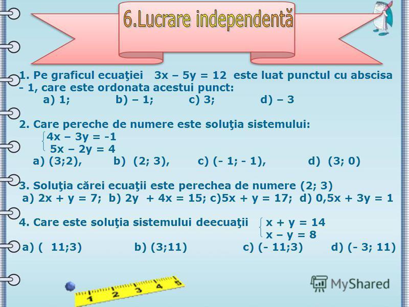 1. Pe graficul ecuaţiei 3х – 5у = 12 este luat punctul cu abscisa - 1, care este ordonata acestui punct: а) 1; b) – 1; c) 3; d) – 3 2. Care pereche de numere este soluţia sistemului: 4х – 3у = -1 5х – 2у = 4 а) (3;2), b) (2; 3), c) (- 1; - 1), d) (3;