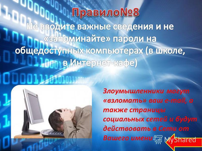 Злоумышленники могут «взломать» ваш е-mail, а также страницы социальных сетей и будут действовать в Сети от Вашего имени