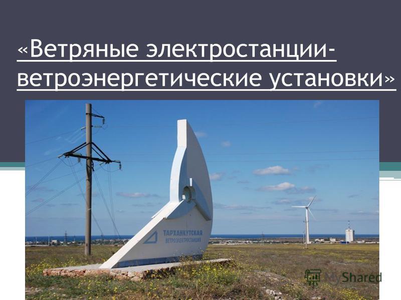 «Ветряные электростанции- ветроэнергетические установки»
