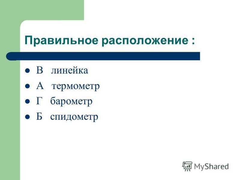 Расположите приборы в порядке измерения 1) длины 2) температуры 3) давления 4) скорости А термометр Б спидометр В линейка Г барометр
