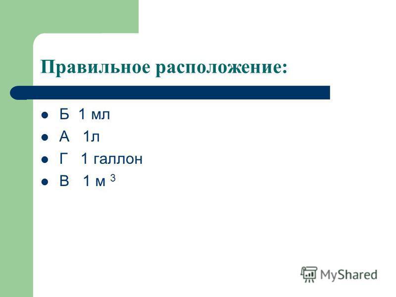 Расположите в порядке возрастания объёма указанных величин : А 1 л Б 1 мл В 1 м 3 Г 1 галлон
