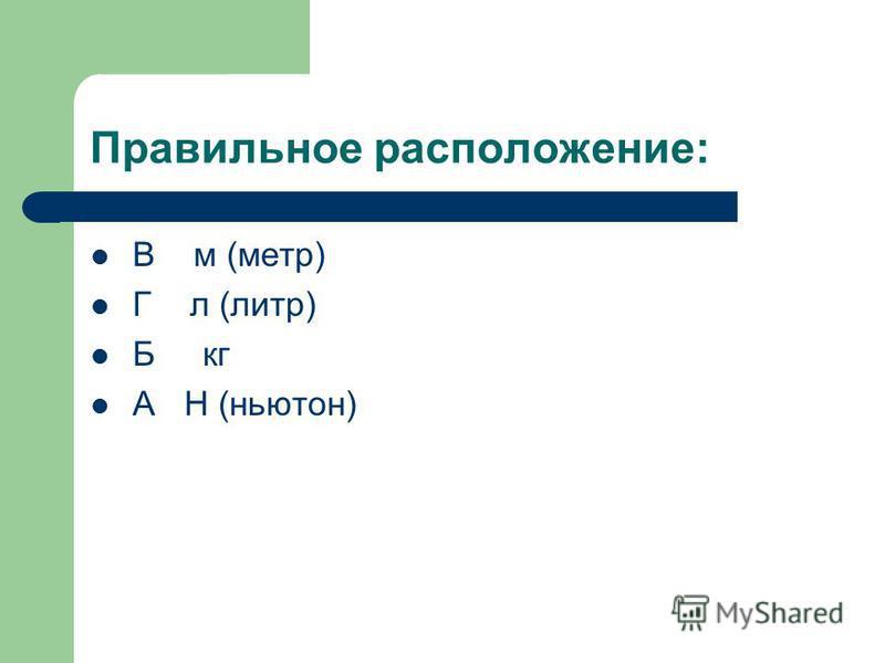 Расположите единицы измерения в порядке соответствующих им физических величин: 1) длина 2) объем 3) масса 4) сила А Н (ньютон) Б кг В м ( метр) Г л ( литр)