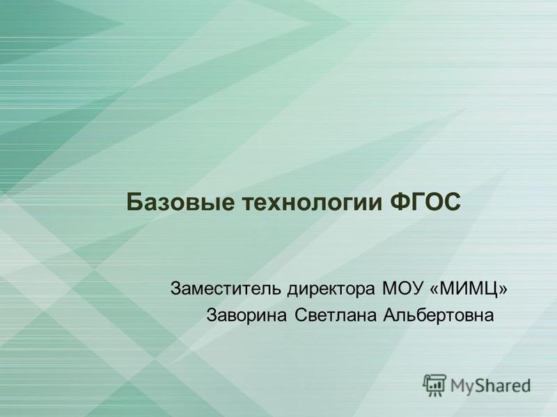 Базовые технологии ФГОС Заместитель директора МОУ «МИМЦ» Заворина Светлана Альбертовна