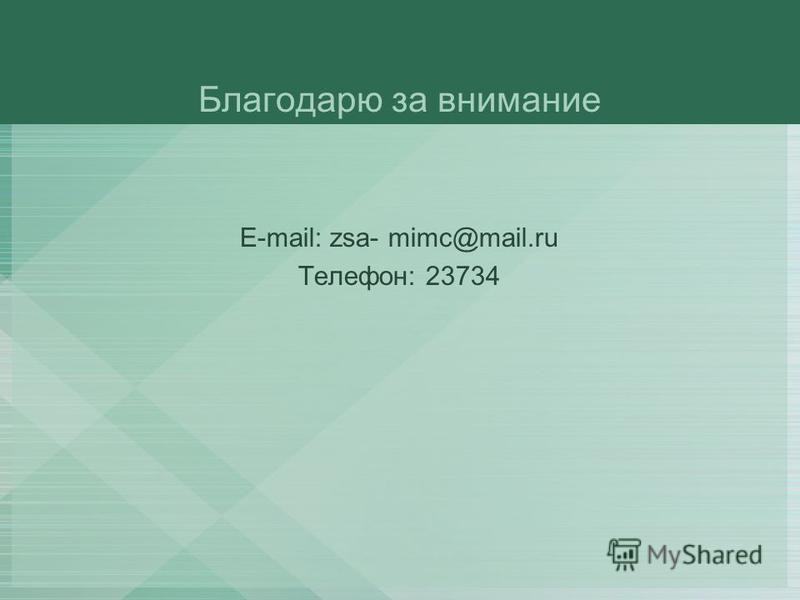 Благодарю за внимание E-mail: zsa- mimc@mail.ru Телефон: 23734
